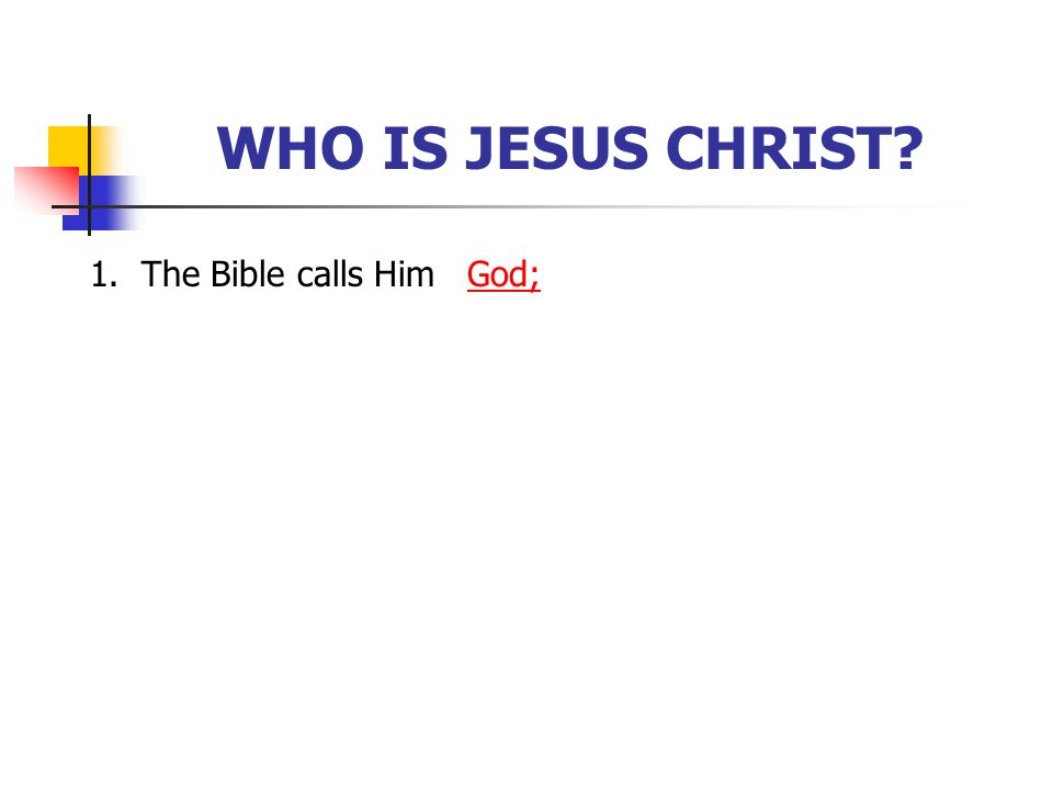 WHO IS JESUS CHRIST 1. The Bible calls Him God; [Click to next slide]